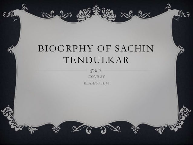 BIOGRPHY OF SACHIN TENDULKAR DONE BY P.BHANU TEJA