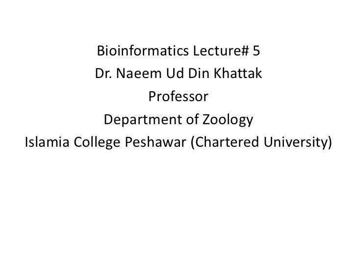 Bioinformatics Lecture# 5           Dr. Naeem Ud Din Khattak                    Professor             Department of Zoolog...
