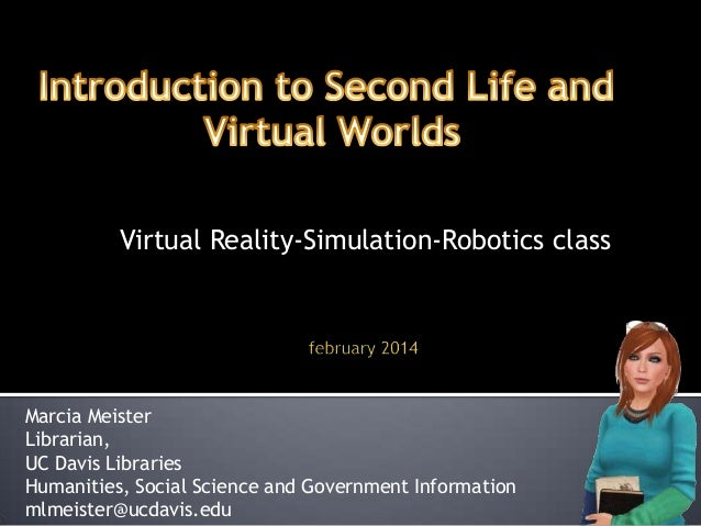 Virtual Reality-Simulation-Robotics class  Marcia Meister Librarian, UC Davis Libraries Humanities, Social Science and Gov...