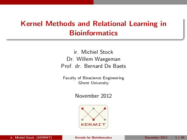 Kernel Methods and Relational Learning in                  Bioinformatics                                  ir. Michiel Sto...