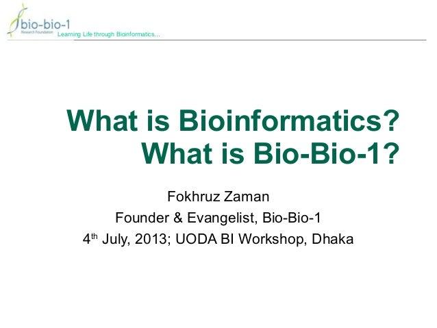 Learning Life through Bioinformatics… What is Bioinformatics? What is Bio-Bio-1? Fokhruz Zaman Founder & Evangelist, Bio-B...