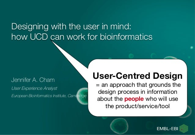 Designing with the user in mind: how UCD can work for bioinformatics   Jennifer A. Cham User Experience Analyst European B...