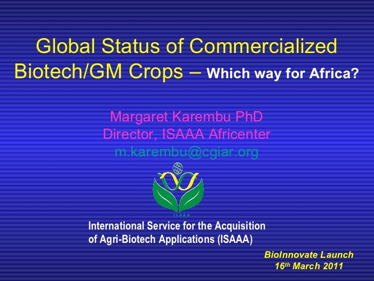 Global Status of Commercialized Biotech/GM Crops –  Which way for Africa? Margaret Karembu PhD Director, ISAAA Africenter ...