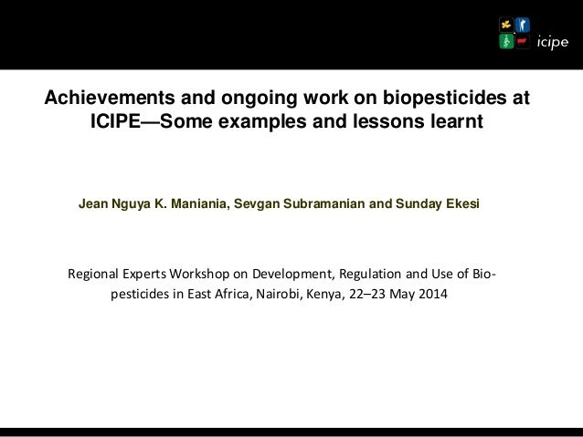 Achievements and ongoing work on biopesticides at ICIPE—Some examples and lessons learnt Jean Nguya K. Maniania, Sevgan Su...