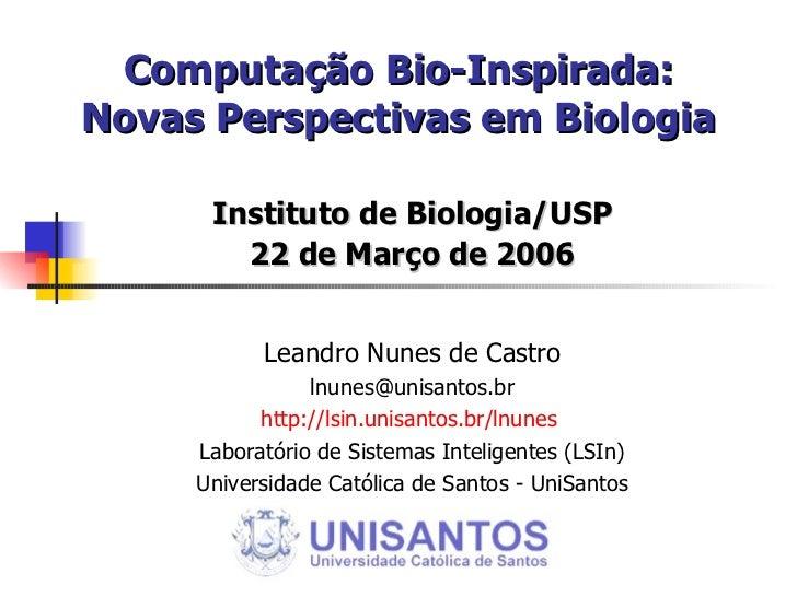 Computação Bio-Inspirada: Novas Perspectivas em Biologia Instituto de Biologia/USP 22 de Março de 2006 Leandro Nunes de Ca...