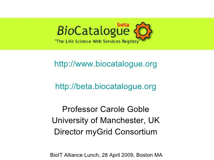 http://www.biocatalogue.org http://beta.biocatalogue.org Professor Carole Goble University of Manchester, UK Director myGr...