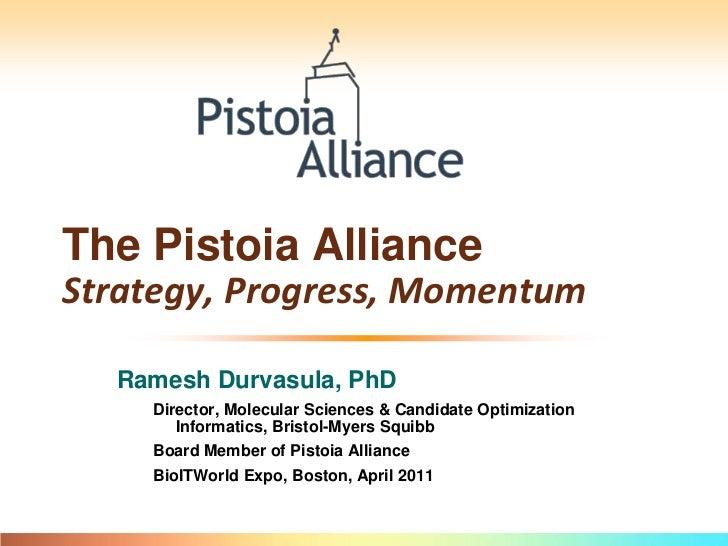 The Pistoia AllianceStrategy, Progress, Momentum<br />Ramesh Durvasula, PhD<br />Director, MSCO Informatics, Bristol-Myers...