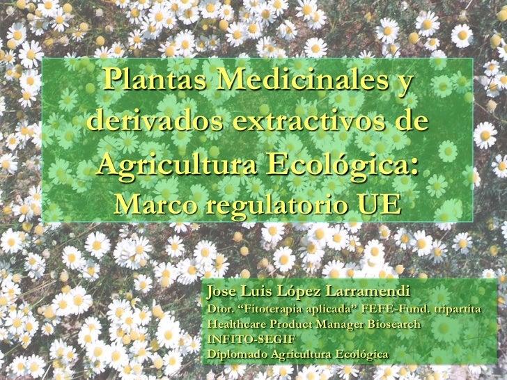 Plantas Medicinales yderivados extractivos de Agricultura Ecológica: Marco regulatorio UE        Jose Luis López Larramend...
