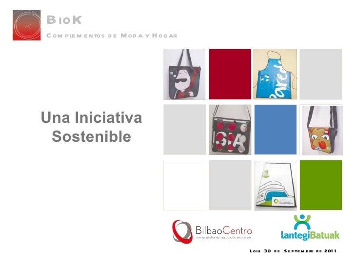 Loiu  30  de  Septiembre de 2011 Una Iniciativa Sostenible BioK Complementos de Moda y Hogar