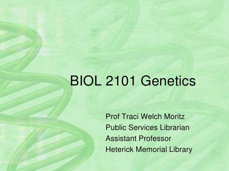 BIOL 2101 Genetics<br />Prof Traci Welch Moritz<br />Public Services Librarian<br />Assistant Professor<br />Heterick Memo...