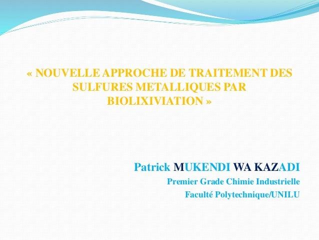 « NOUVELLE APPROCHE DE TRAITEMENT DES SULFURES METALLIQUES PAR BIOLIXIVIATION » Patrick MUKENDI WA KAZADI Premier Grade Ch...