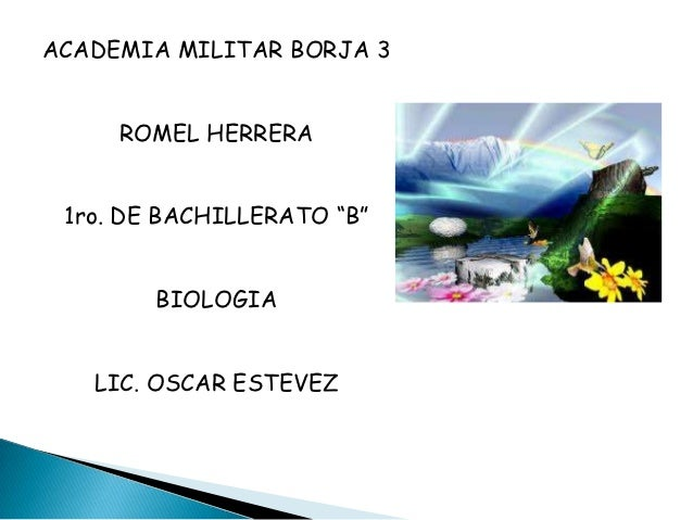 "ACADEMIA MILITAR BORJA 3     ROMEL HERRERA 1ro. DE BACHILLERATO ""B""        BIOLOGIA   LIC. OSCAR ESTEVEZ"