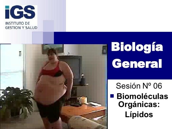 Biología General <ul><li>Sesión Nº 06 </li></ul><ul><li>Biomoléculas Orgánicas: </li></ul><ul><li>Lípidos </li></ul>