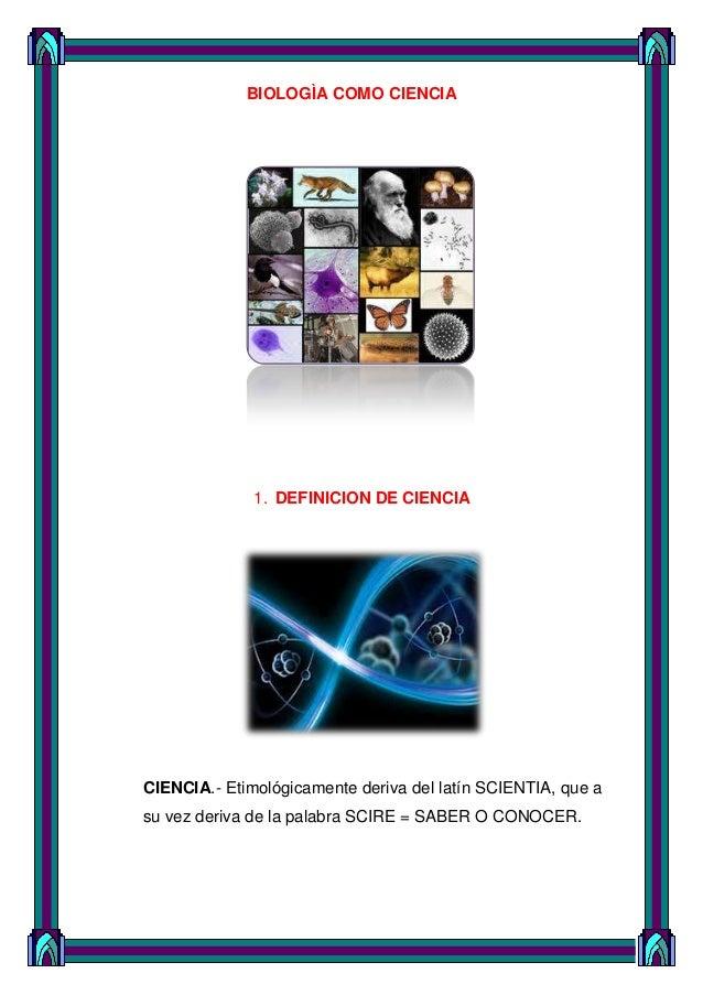 BIOLOGÌA COMO CIENCIA  1. DEFINICION DE CIENCIA  CIENCIA.- Etimológicamente deriva del latín SCIENTIA, que a su vez deriva...