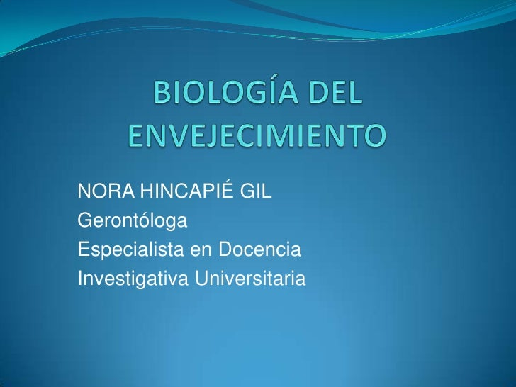 BIOLOGÍA DEL ENVEJECIMIENTO<br />NORA HINCAPIÉ GIL<br />Gerontóloga<br />Especialista en Docencia<br />Investigativa Unive...