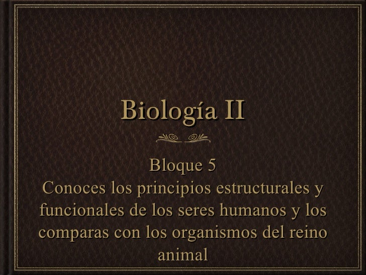 Biología II               Bloque 5 Conoces los principios estructurales yfuncionales de los seres humanos y loscomparas co...