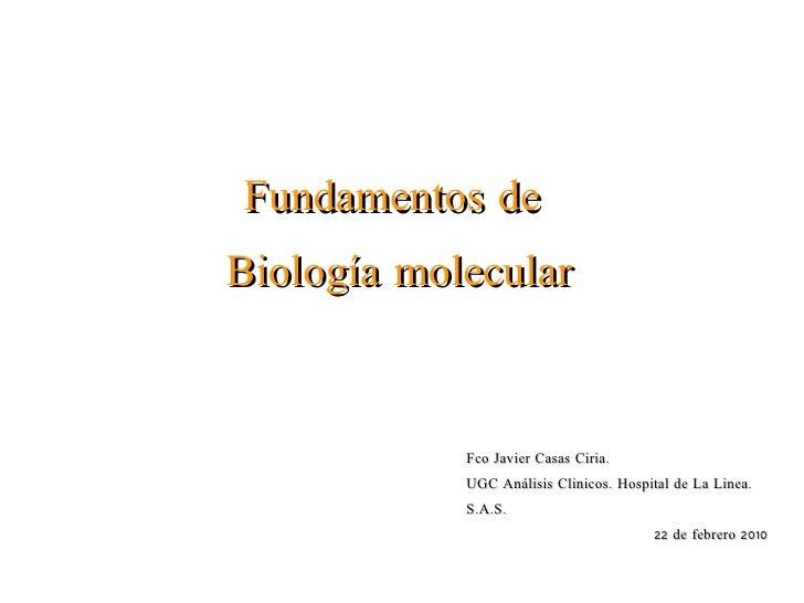 Fundamentos de  Biología molecular Fco Javier Casas Ciria.  UGC Análisis Clinicos. Hospital de La Linea. S.A.S. 22 de febr...