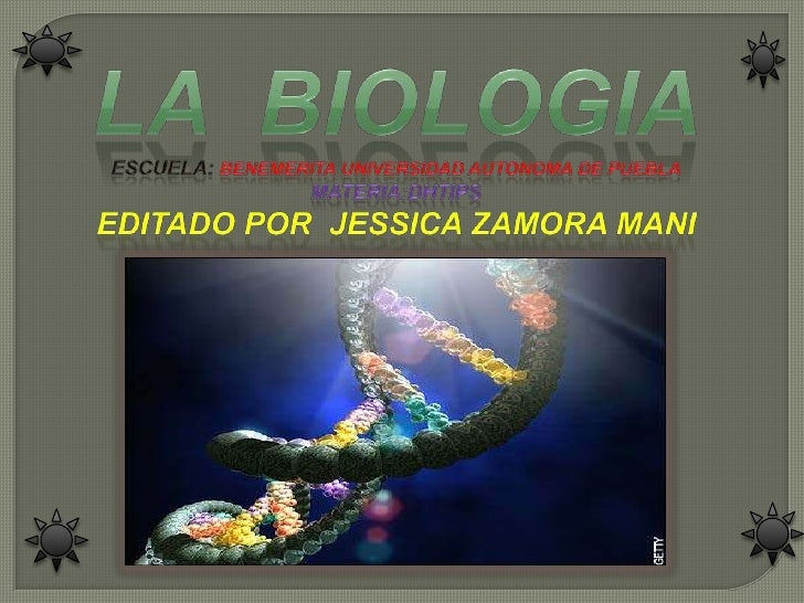 LA  BIOLOGIA<br />ESCUELA: BENEMERITA UNIVERSIDAD AUTONOMA DE PUEBLA<br />MATERIA:DHTIPS<br />EDITADO POR  JESSICA ZAMORA ...