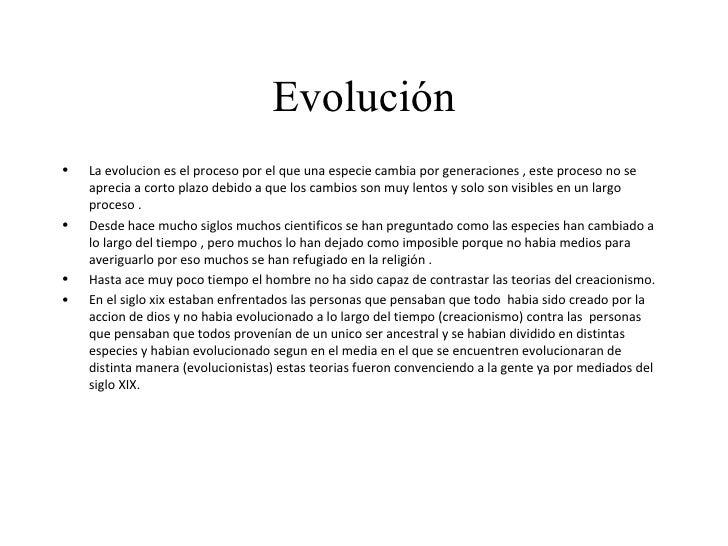 Evolución <ul><li>La evolucion es el proceso por el que una especie cambia por generaciones , este proceso no se aprecia a...
