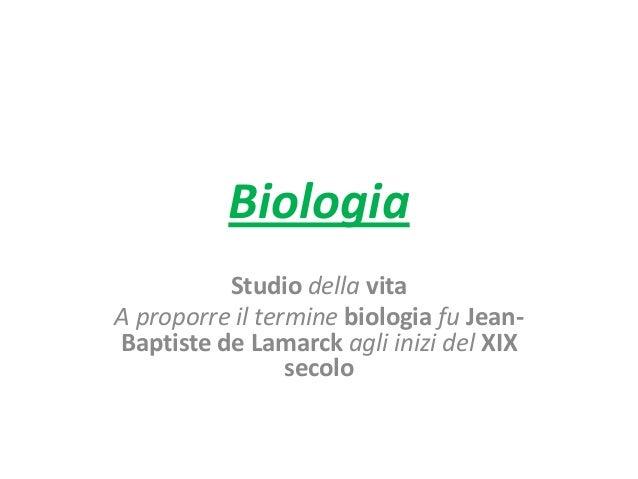 Biologia Studio della vita A proporre il termine biologia fu Jean- Baptiste de Lamarck agli inizi del XIX secolo