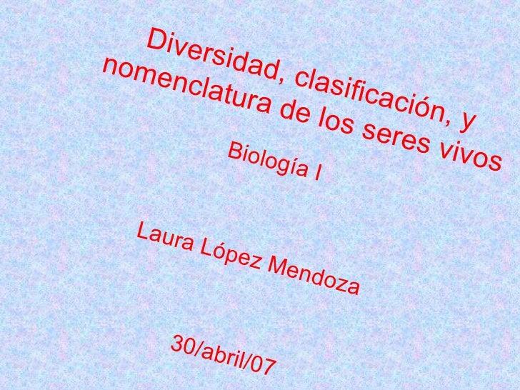 Diversidad, clasificación, y nomenclatura de los seres vivos Biología I Laura López Mendoza 30/abril/07
