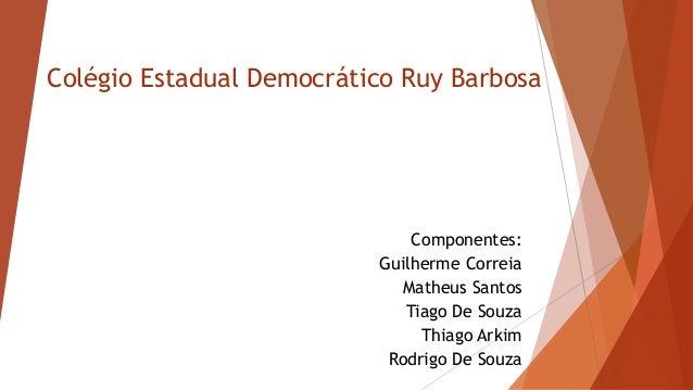 Colégio Estadual Democrático Ruy Barbosa  Componentes:  Guilherme Correia  Matheus Santos  Tiago De Souza  Thiago Arkim  R...