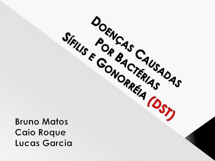 Doenças CausadasPor BactériasSífilis e Gonorréia (DST)<br />Bruno Matos<br />Caio Roque<br />Lucas Garcia<br />