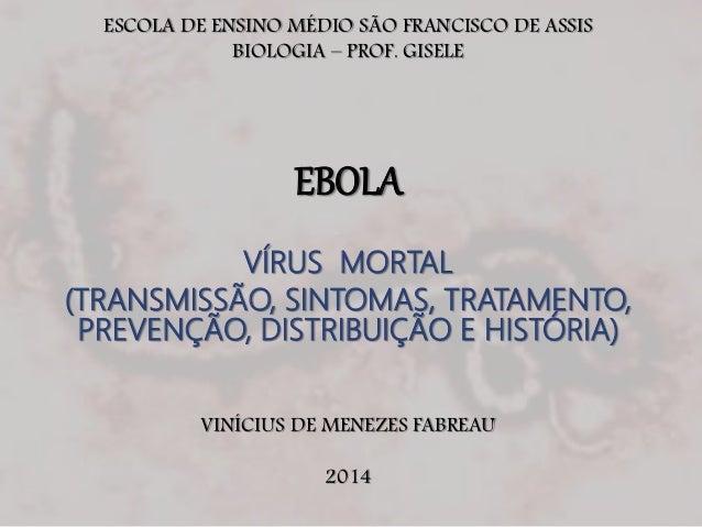 ESCOLA DE ENSINO MÉDIO SÃO FRANCISCO DE ASSIS  BIOLOGIA – PROF. GISELE  EBOLA  VÍRUS MORTAL  (TRANSMISSÃO, SINTOMAS, TRATA...