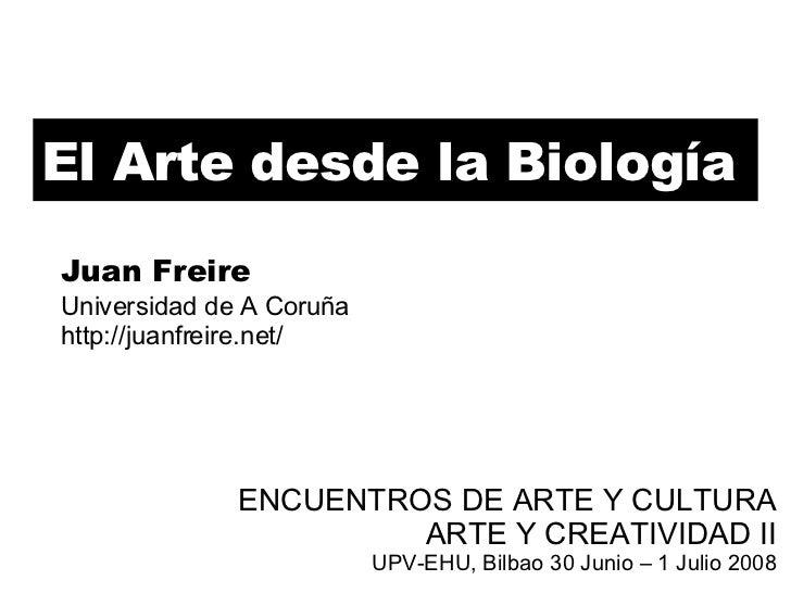 El Arte desde la Biología ENCUENTROS DE ARTE Y CULTURA ARTE Y CREATIVIDAD II UPV-EHU, Bilbao 30 Junio – 1 Julio 2008 Juan ...
