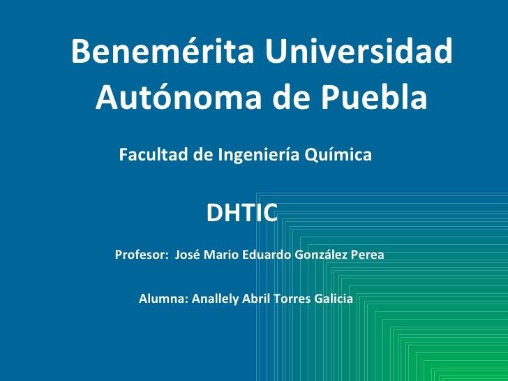 Benemérita Universidad Autónoma de Puebla Facultad de Ingeniería Química DHTIC Alumna: Anallely Abril Torres Galicia Profe...