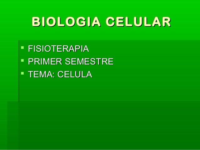 BIOLOGIA CELULARBIOLOGIA CELULAR  FISIOTERAPIAFISIOTERAPIA  PRIMER SEMESTREPRIMER SEMESTRE  TEMA: CELULATEMA: CELULA