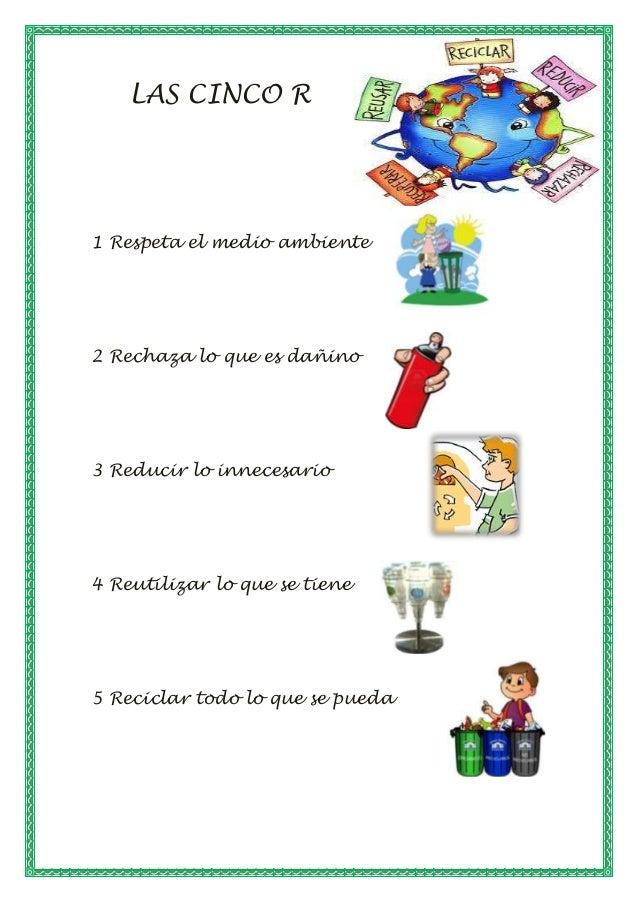 LAS CINCO R 1 Respeta el medio ambiente 2 Rechaza lo que es dañino 3 Reducir lo innecesario 4 Reutilizar lo que se tiene 5...