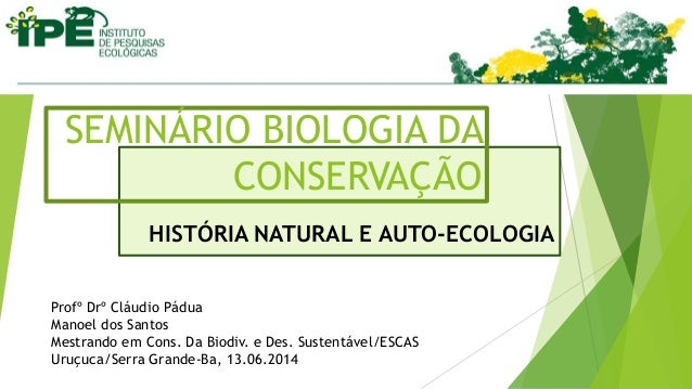 HISTÓRIA NATURAL E AUTO-ECOLOGIA SEMINÁRIO BIOLOGIA DA CONSERVAÇÃO Profº Drº Cláudio Pádua Manoel dos Santos Mestrando em ...