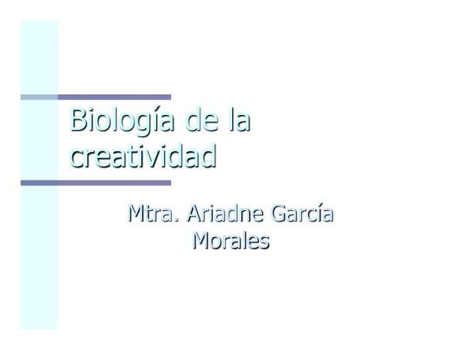Biología de la creatividad Mtra. Ariadne García Morales