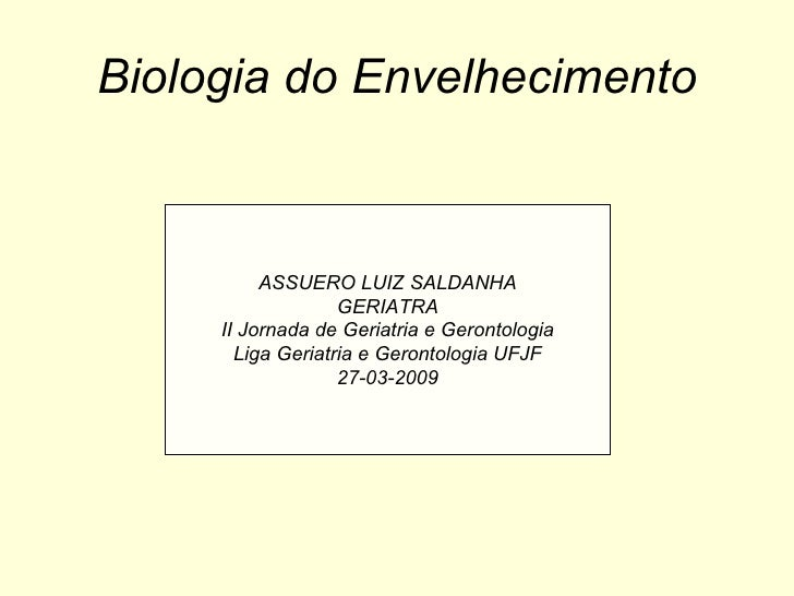 Biologia do Envelhecimento ASSUERO LUIZ SALDANHA GERIATRA II Jornada de Geriatria e Gerontologia Liga Geriatria e Gerontol...