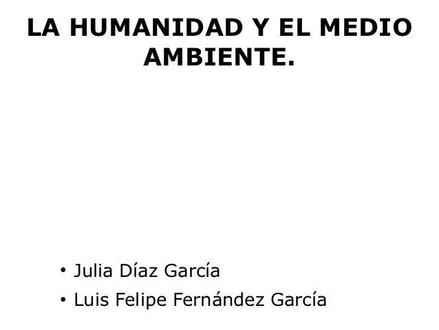 LA HUMANIDAD Y EL MEDIO       AMBIENTE.  ●      Julia Díaz García  ●      Luis Felipe Fernández García
