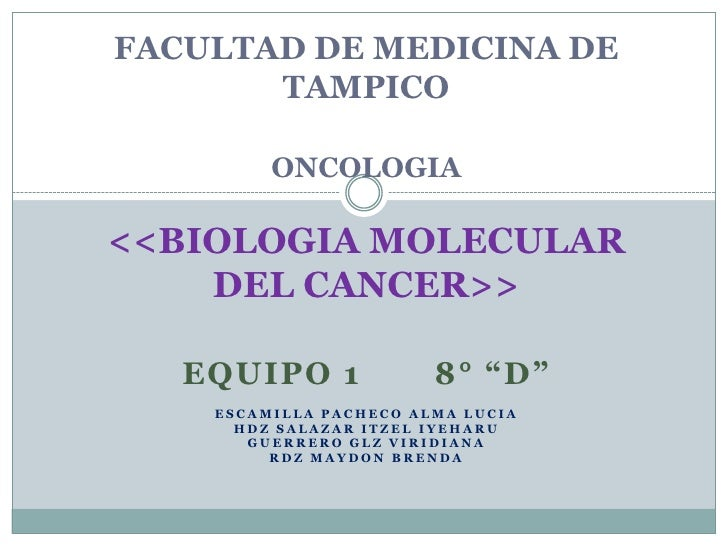 """FACULTAD DE MEDICINA DE TAMPICOONCOLOGIA<<BIOLOGIA MOLECULAR DEL CANCER>><br />EQUIPO 1       8° """"D""""<br />ESCA..."""