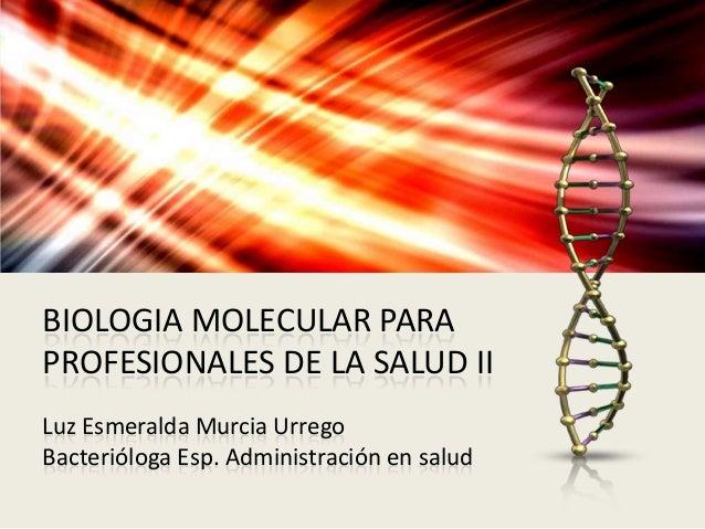 BIOLOGIA MOLECULAR PARA PROFESIONALES DE LA SALUD II Luz Esmeralda Murcia Urrego Bacterióloga Esp. Administración en salud