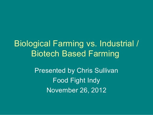 Biological Farming vs. Industrial /     Biotech Based Farming     Presented by Chris Sullivan          Food Fight Indy    ...