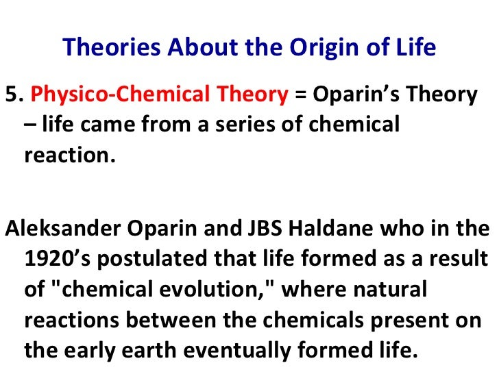 oparin and haldanes theory The oparin-haldane theory of the origin of life according to their theory, life evolved in the oceans during a period when the atmosphere was reducing - containing h 2 , h 2 o, nh 3 , ch 4 , and co 2 , but no free o 2.