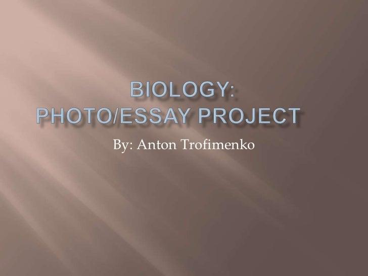 Biology:Photo/Essay Project<br />By: Anton Trofimenko<br />