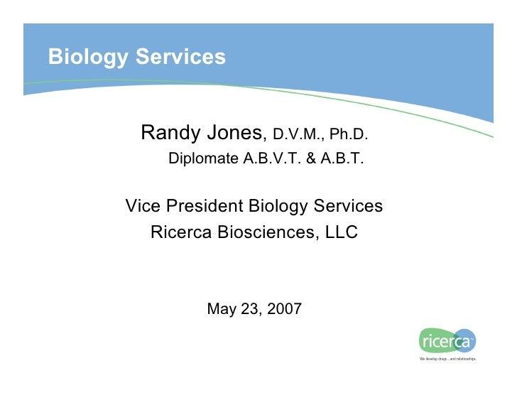 Biology Services           Randy Jones, D.V.M., Ph.D.            Diplomate A.B.V.T. & A.B.T.         Vice President Biolog...