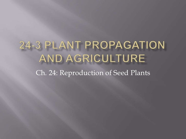 24-3 Plant Propagation and Agriculture<br />Ch. 24: Reproduction of Seed Plants<br />