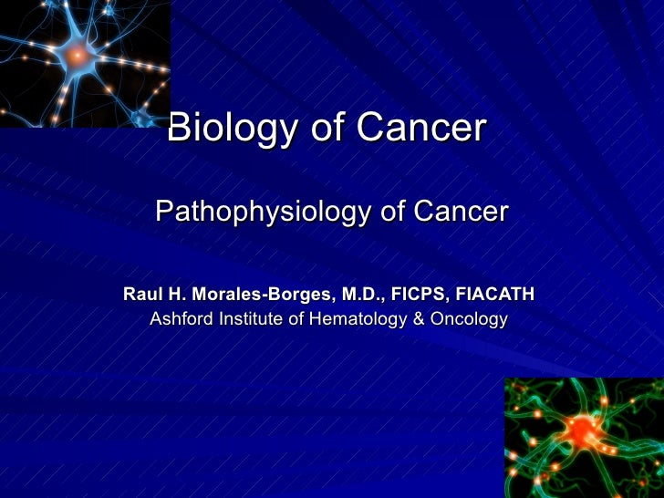 Biology of Cancer  Pathophysiology of Cancer Raul H. Morales-Borges, M.D., FICPS, FIACATH Ashford Institute of Hematology ...