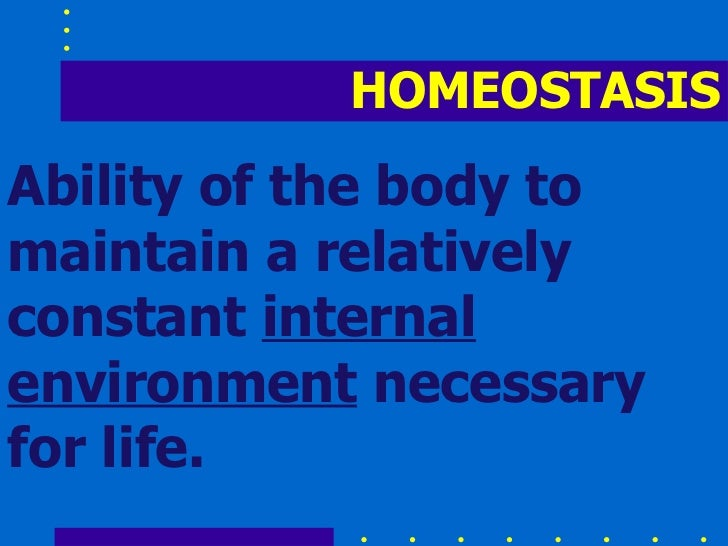 HOMEOSTASIS Ability of the body to maintain a relatively constant  internal environment  necessary for life.