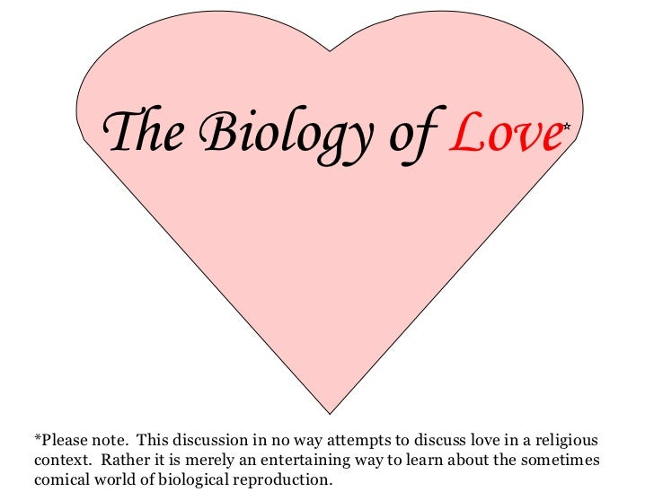 The Biology of  Love * *Please note.  This discussion in no way attempts to discuss love in a religious context.  Rather i...