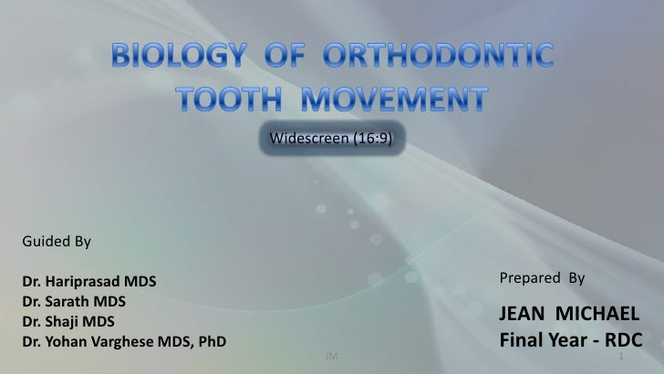BIOLOGY  OF  ORTHODONTIC  TOOTH  MOVEMENT<br />Prepared  By<br />JEAN  MICHAEL<br />Final Year - RDC<br />1<br />JM<br />W...