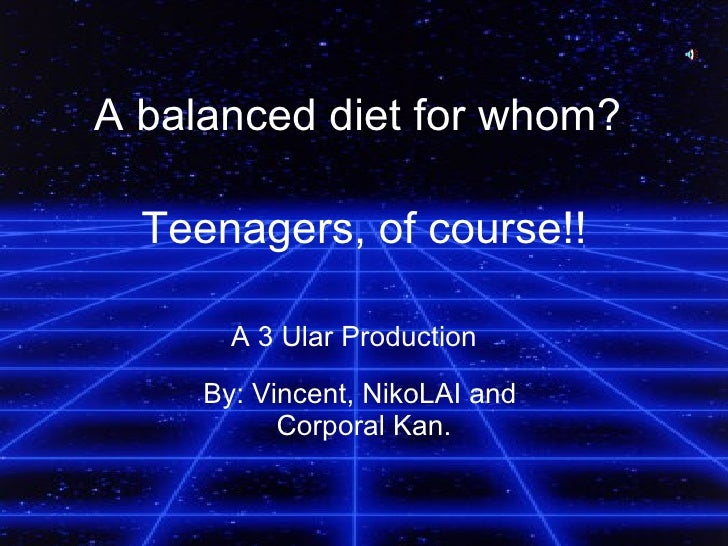 Teenagers, of course!! By: Vincent, NikoLAI and  Corporal Kan. A balanced diet for whom?   A 3 Ular Production