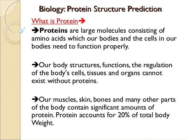 Biology: Protein Structure Prediction What is Protein Proteinsare large molecules consisting of amino acids which our b...
