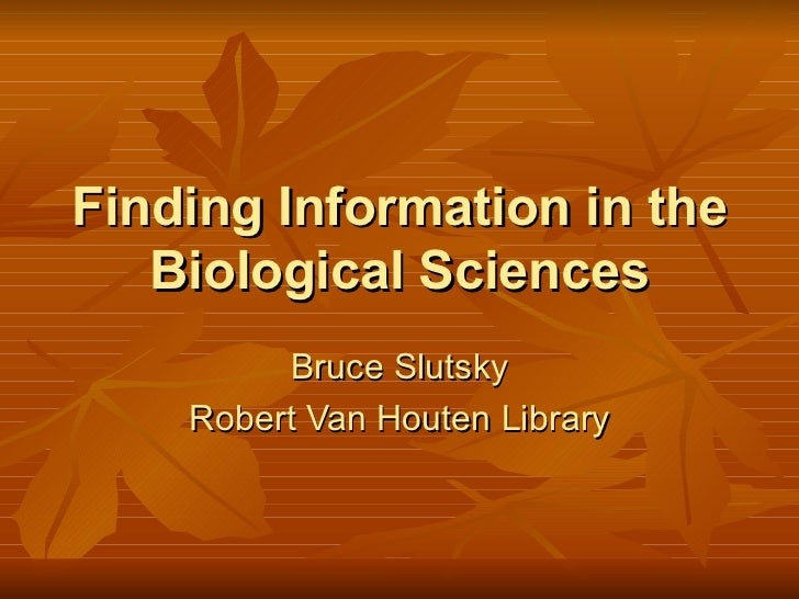 Finding Information in the Biological Sciences Bruce Slutsky Robert Van Houten Library